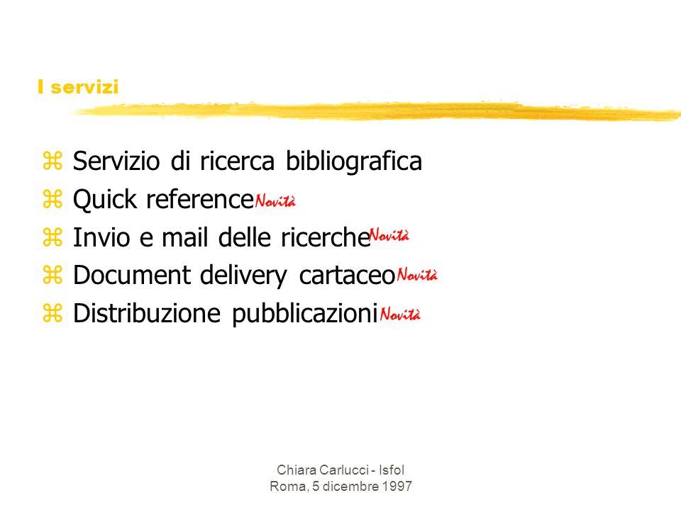 Chiara Carlucci - Isfol Roma, 5 dicembre 1997 I servizi z Servizio di ricerca bibliografica z Quick reference z Invio e mail delle ricerche z Document