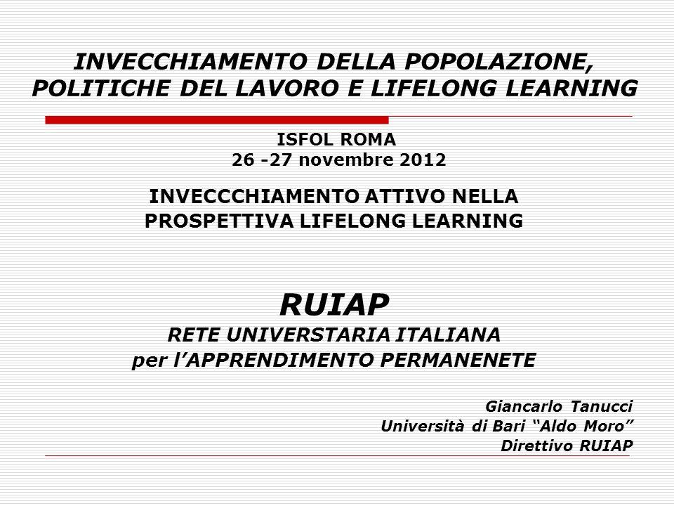 INVECCHIAMENTO DELLA POPOLAZIONE, POLITICHE DEL LAVORO E LIFELONG LEARNING INVECCCHIAMENTO ATTIVO NELLA PROSPETTIVA LIFELONG LEARNING RUIAP RETE UNIVERSTARIA ITALIANA per lAPPRENDIMENTO PERMANENETE Giancarlo Tanucci Università di Bari Aldo Moro Direttivo RUIAP ISFOL ROMA 26 -27 novembre 2012