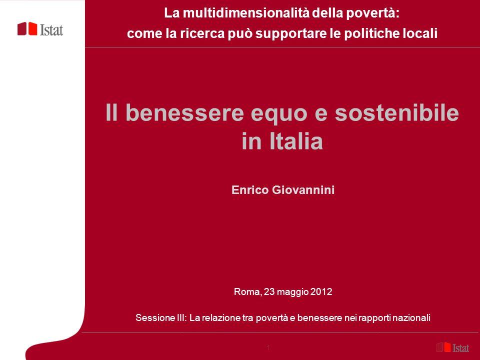 1 Il benessere equo e sostenibile in Italia Enrico Giovannini Roma, 23 maggio 2012 Sessione III: La relazione tra povertà e benessere nei rapporti naz