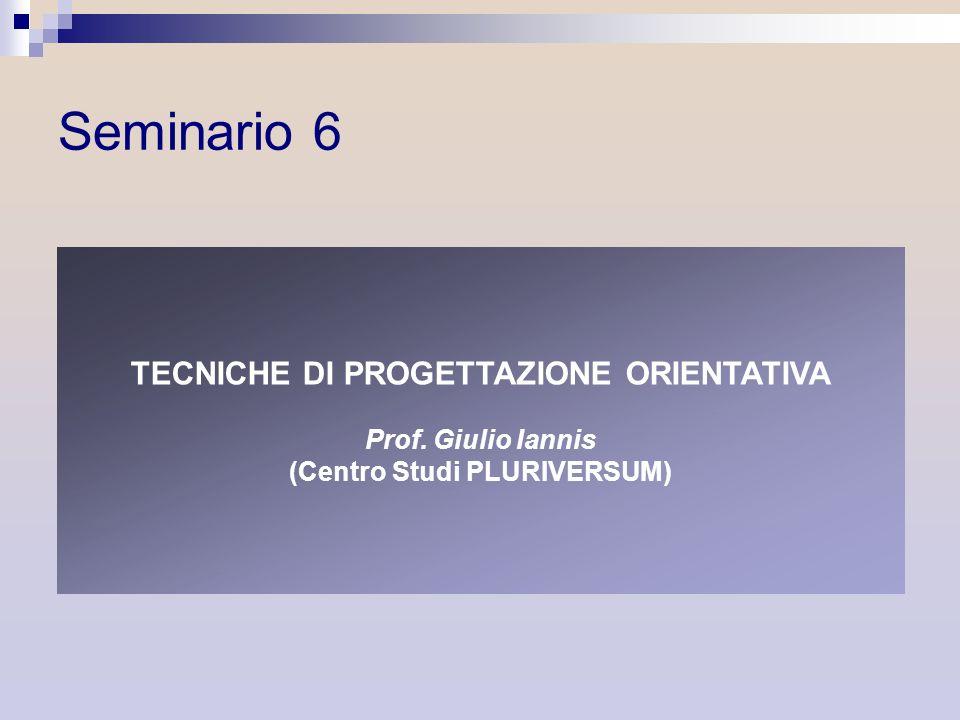 TECNICHE DI PROGETTAZIONE ORIENTATIVA Prof. Giulio Iannis (Centro Studi PLURIVERSUM) Seminario 6