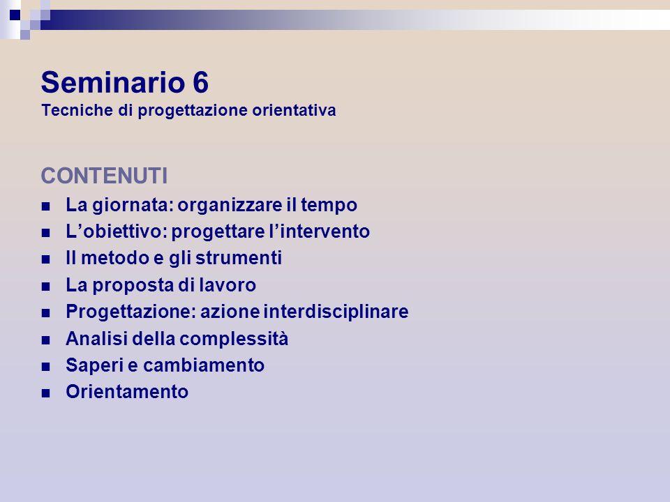 Seminario 6 Tecniche di progettazione orientativa CONTENUTI La giornata: organizzare il tempo Lobiettivo: progettare lintervento Il metodo e gli strum