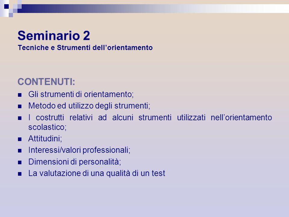 Seminario 2 Tecniche e Strumenti dellorientamento CONTENUTI: Gli strumenti di orientamento; Metodo ed utilizzo degli strumenti; I costrutti relativi a