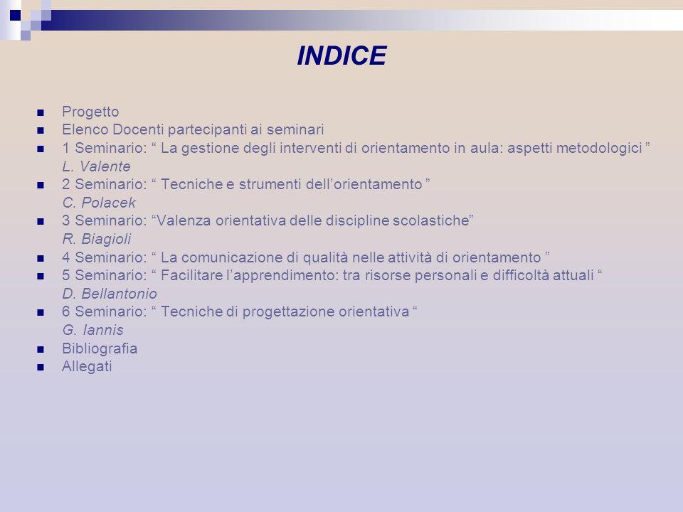 Seminario 3 Valenza orientativa delle discipline scolastiche OBIETTIVI DIDATTICI EDUCARE ALLA RICERCA EDUCARE ALLA PROGETTUALITA EDUCARE ALLA VERIFICA/CONTROLLO/ VALUTAZIONE non cè accumulo di informazioni criteri di selezione e scelta che rendono produttivo laccesso alle informazioni saper proporre, prefigurare organizzare padroneggiare le procedure sperimentando la complessità saper confrontare i risultati ottenuti e i risultati attesi
