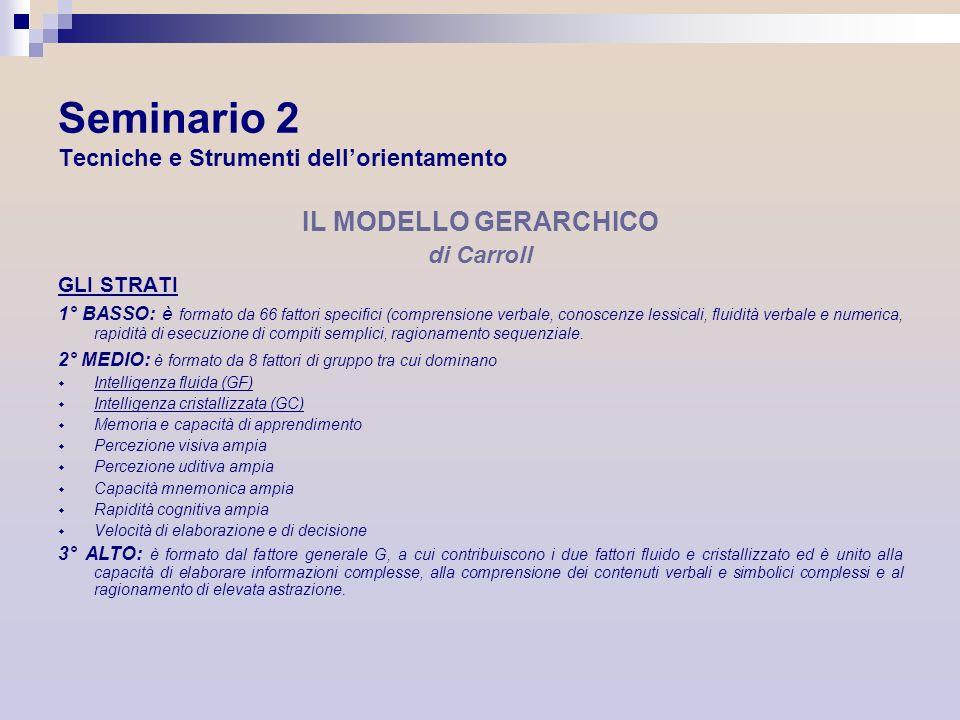 Seminario 2 Tecniche e Strumenti dellorientamento IL MODELLO GERARCHICO di Carroll GLI STRATI 1° BASSO: è formato da 66 fattori specifici (comprension
