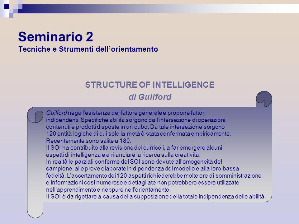 Seminario 2 Tecniche e Strumenti dellorientamento STRUCTURE OF INTELLIGENCE di Guilford Guilford nega lesistenza del fattore generale e propone fattor