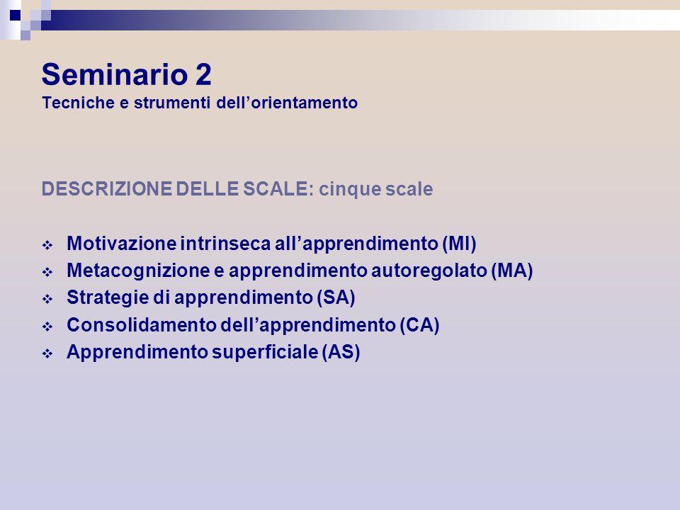 Seminario 2 Tecniche e strumenti dellorientamento DESCRIZIONE DELLE SCALE: cinque scale Motivazione intrinseca allapprendimento (MI) Metacognizione e