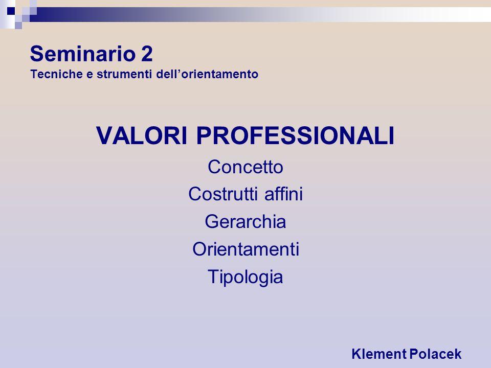 Seminario 2 Tecniche e strumenti dellorientamento VALORI PROFESSIONALI Concetto Costrutti affini Gerarchia Orientamenti Tipologia Klement Polacek