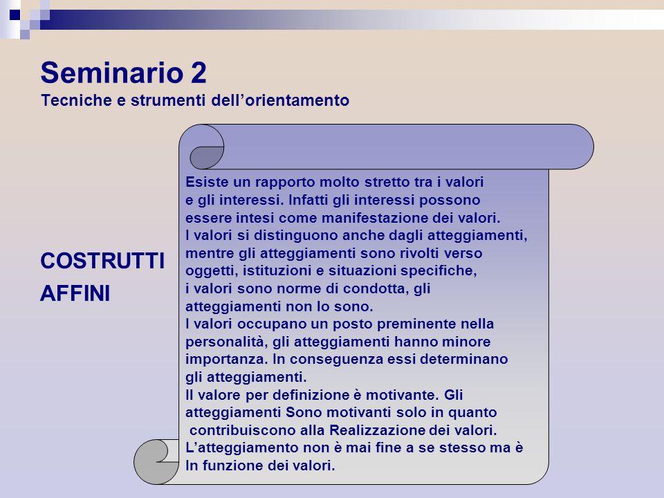 Seminario 2 Tecniche e strumenti dellorientamento COSTRUTTI AFFINI Esiste un rapporto molto stretto tra i valori e gli interessi. Infatti gli interess