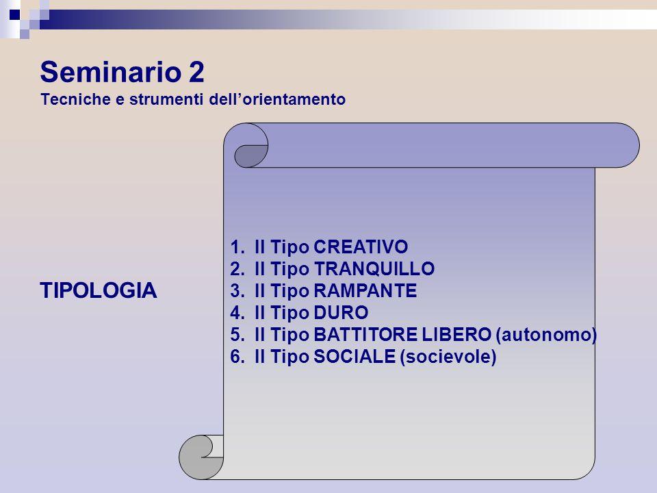 Seminario 2 Tecniche e strumenti dellorientamento TIPOLOGIA 1.Il Tipo CREATIVO 2.Il Tipo TRANQUILLO 3.Il Tipo RAMPANTE 4.Il Tipo DURO 5.Il Tipo BATTIT