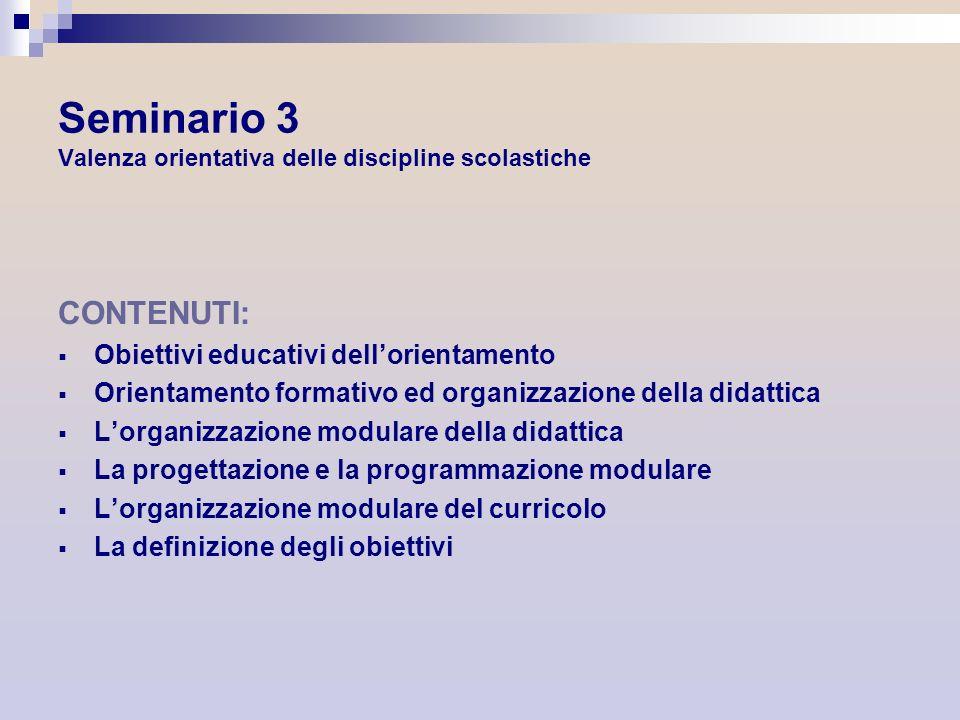 Seminario 3 Valenza orientativa delle discipline scolastiche CONTENUTI: Obiettivi educativi dellorientamento Orientamento formativo ed organizzazione
