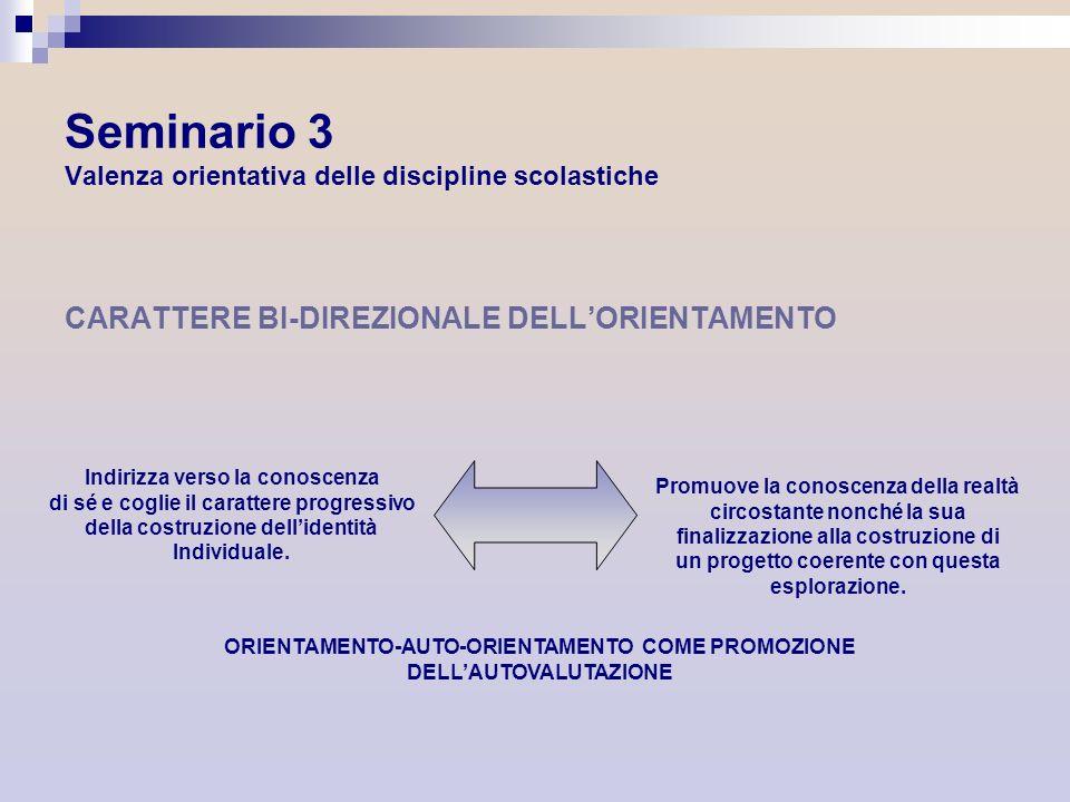 Seminario 3 Valenza orientativa delle discipline scolastiche CARATTERE BI-DIREZIONALE DELLORIENTAMENTO Indirizza verso la conoscenza di sé e coglie il
