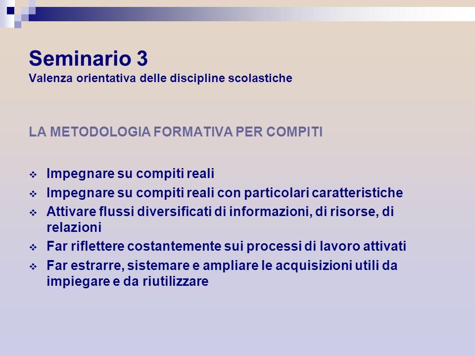 Seminario 3 Valenza orientativa delle discipline scolastiche LA METODOLOGIA FORMATIVA PER COMPITI Impegnare su compiti reali Impegnare su compiti real