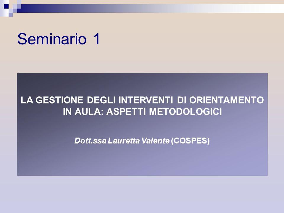 LA GESTIONE DEGLI INTERVENTI DI ORIENTAMENTO IN AULA: ASPETTI METODOLOGICI Dott.ssa Lauretta Valente (COSPES) Seminario 1