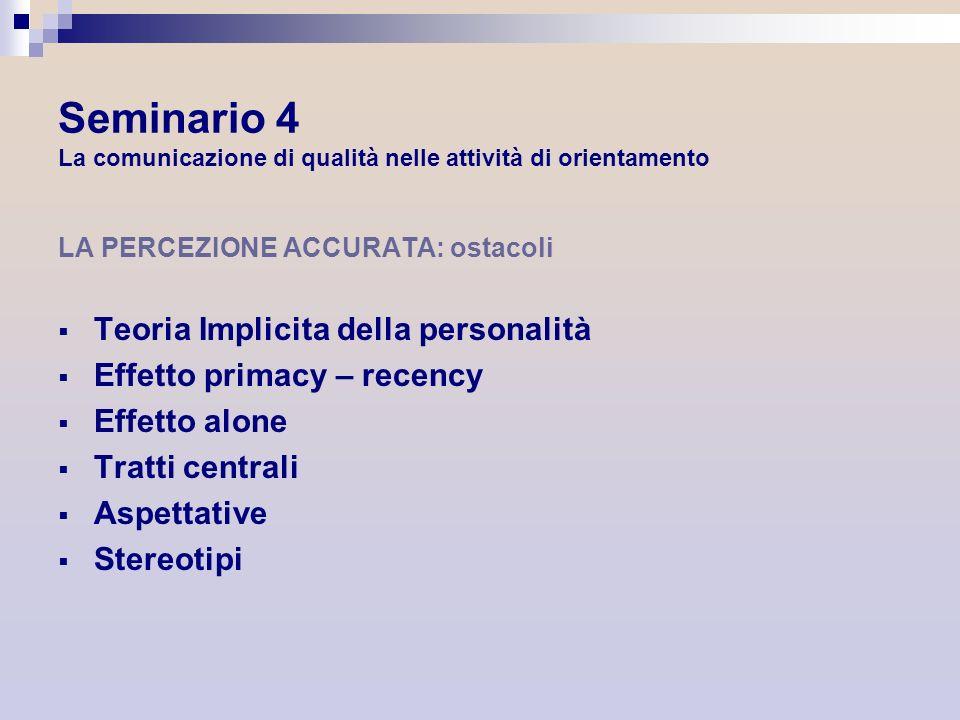 Seminario 4 La comunicazione di qualità nelle attività di orientamento LA PERCEZIONE ACCURATA: ostacoli Teoria Implicita della personalità Effetto pri
