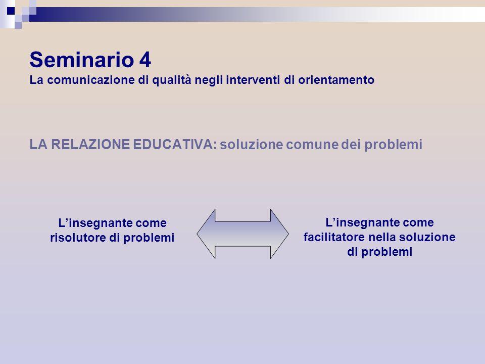 Seminario 4 La comunicazione di qualità negli interventi di orientamento LA RELAZIONE EDUCATIVA: soluzione comune dei problemi Linsegnante come risolu