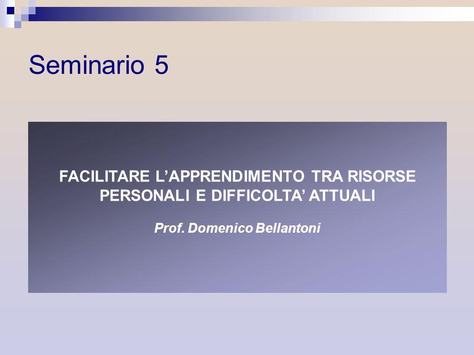 FACILITARE LAPPRENDIMENTO TRA RISORSE PERSONALI E DIFFICOLTA ATTUALI Prof. Domenico Bellantoni Seminario 5