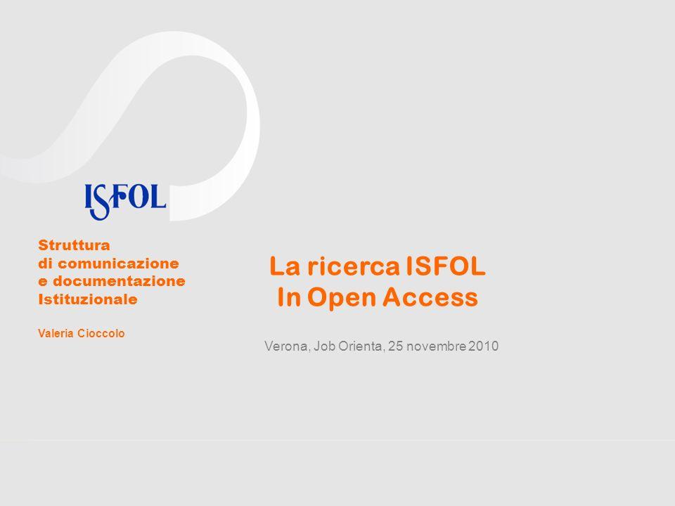La ricerca ISFOL In Open Access Verona, Job Orienta, 25 novembre 2010 Struttura di comunicazione e documentazione Istituzionale Valeria Cioccolo