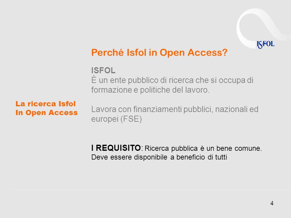 4 La ricerca Isfol In Open Access Perché Isfol in Open Access? ISFOL È un ente pubblico di ricerca che si occupa di formazione e politiche del lavoro.