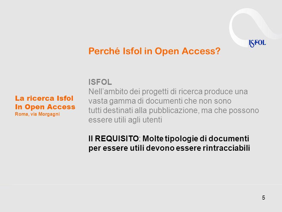 5 La ricerca Isfol In Open Access Roma, via Morgagni Perché Isfol in Open Access? ISFOL Nellambito dei progetti di ricerca produce una vasta gamma di