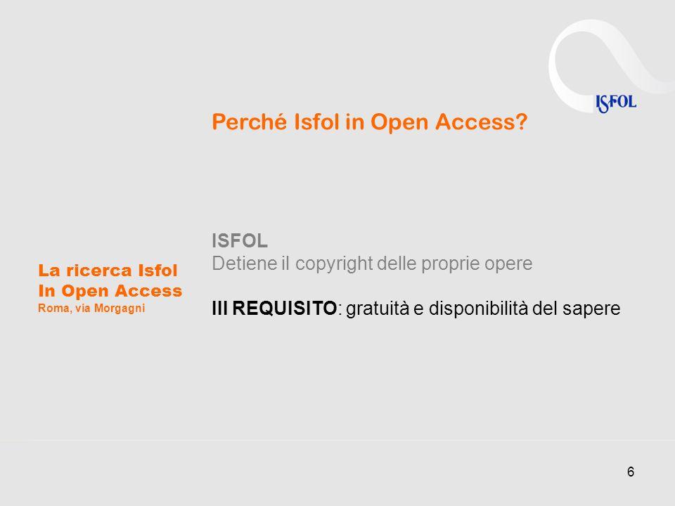 6 La ricerca Isfol In Open Access Roma, via Morgagni Perché Isfol in Open Access? ISFOL Detiene il copyright delle proprie opere III REQUISITO: gratui