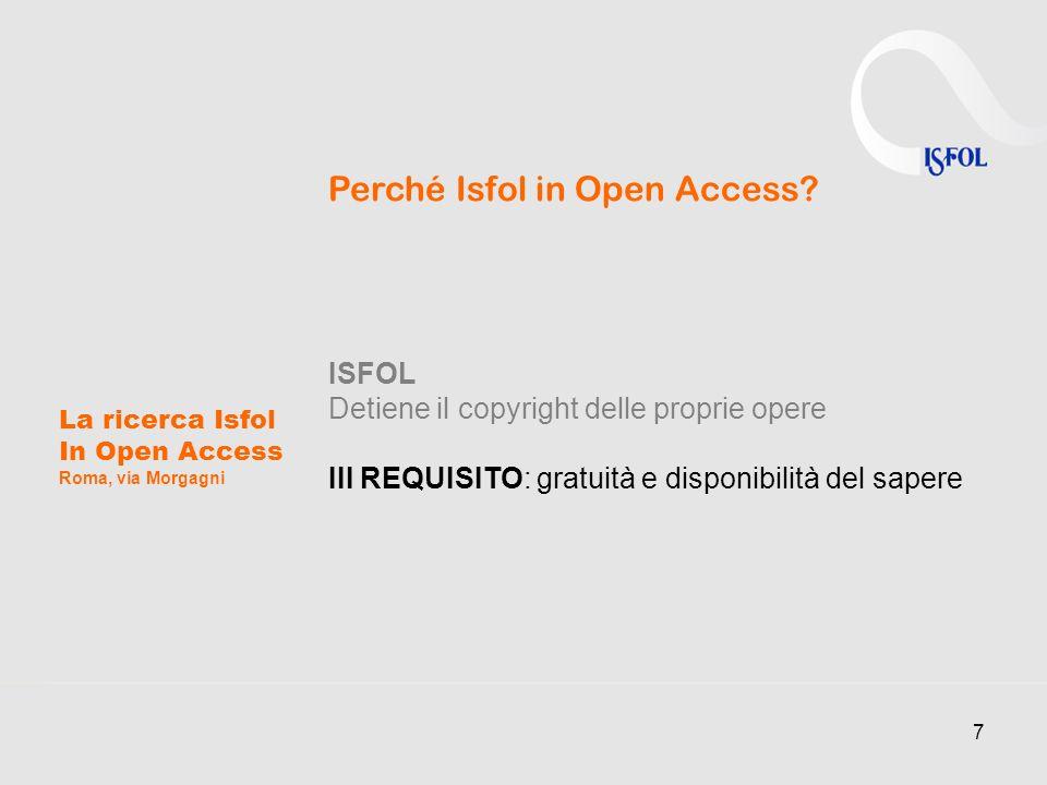 7 La ricerca Isfol In Open Access Roma, via Morgagni Perché Isfol in Open Access? ISFOL Detiene il copyright delle proprie opere III REQUISITO: gratui