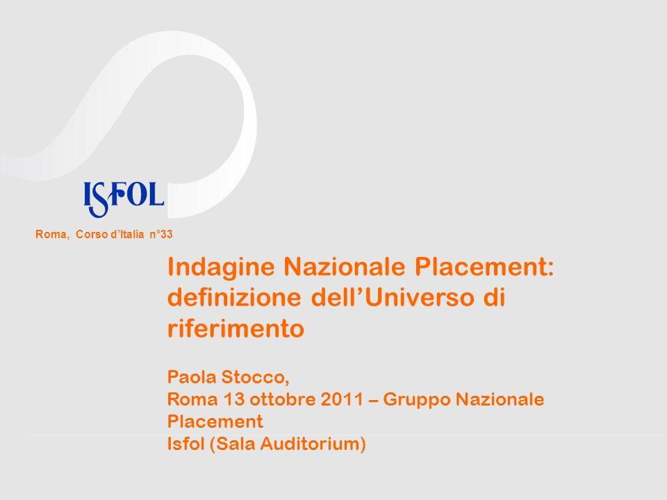 Indagine Nazionale Placement: definizione dellUniverso di riferimento Paola Stocco, Roma 13 ottobre 2011 – Gruppo Nazionale Placement Isfol (Sala Auditorium) Roma, Corso dItalia n°33