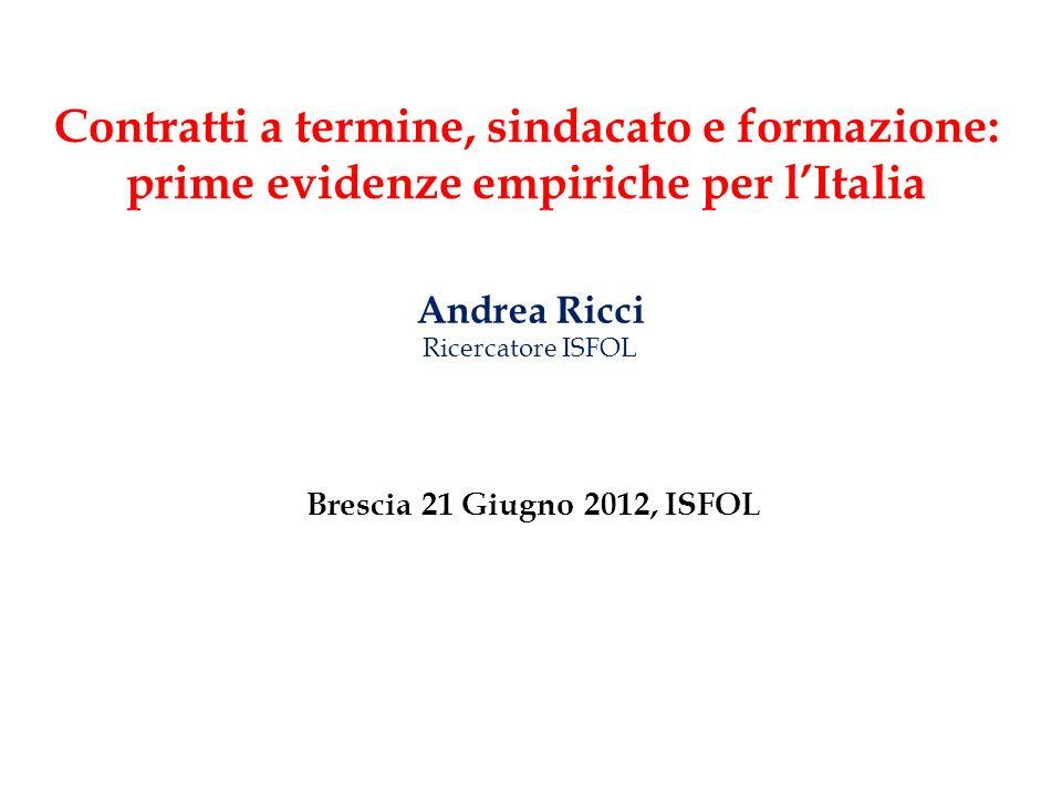 Contratti a termine, sindacato e formazione: prime evidenze empiriche per lItalia Andrea Ricci Ricercatore ISFOL Brescia 21 Giugno 2012, ISFOL