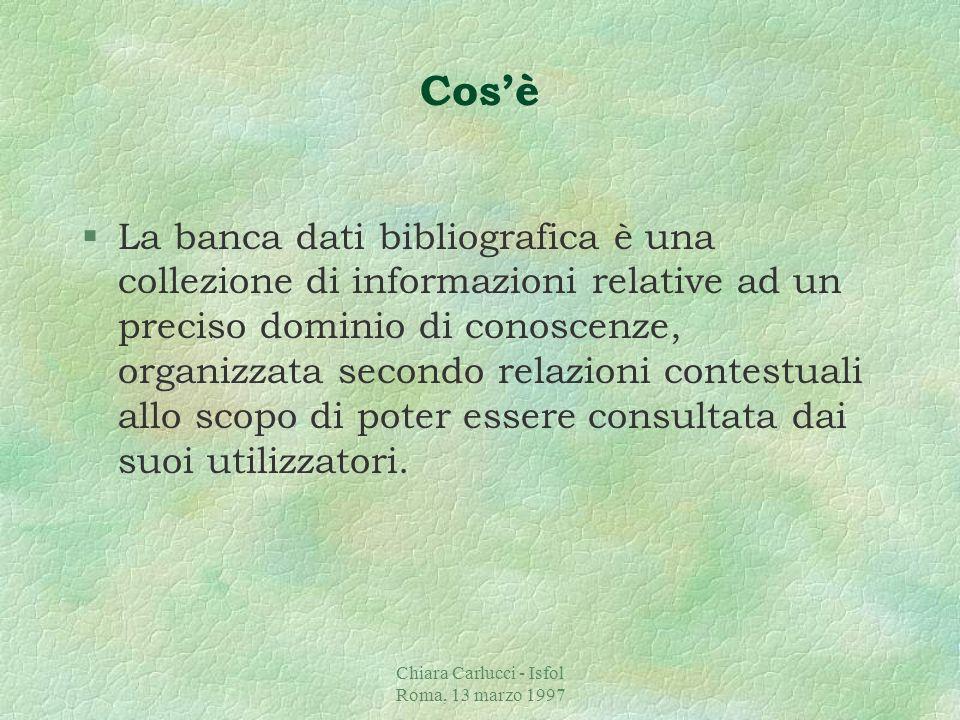 Chiara Carlucci - Isfol Roma, 13 marzo 1997 Lorganizzazione della banca dati §Cosè §Perché §Cosa fa §Come §A chi e quando