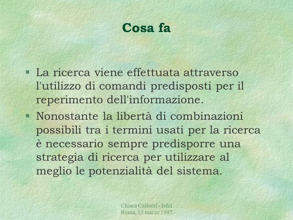 Chiara Carlucci - Isfol Roma, 13 marzo 1997 Cosa fa §La ricerca viene effettuata attraverso l utilizzo di comandi predisposti per il reperimento dell informazione.