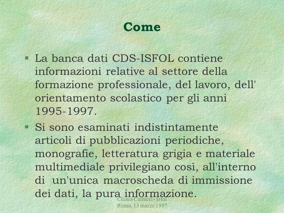 Chiara Carlucci - Isfol Roma, 13 marzo 1997 Come §La banca dati CDS-ISFOL contiene informazioni relative al settore della formazione professionale, del lavoro, dell orientamento scolastico per gli anni 1995-1997.