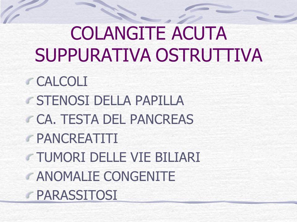 COLANGITE ACUTA SUPPURATIVA OSTRUTTIVA CALCOLI STENOSI DELLA PAPILLA CA. TESTA DEL PANCREAS PANCREATITI TUMORI DELLE VIE BILIARI ANOMALIE CONGENITE PA