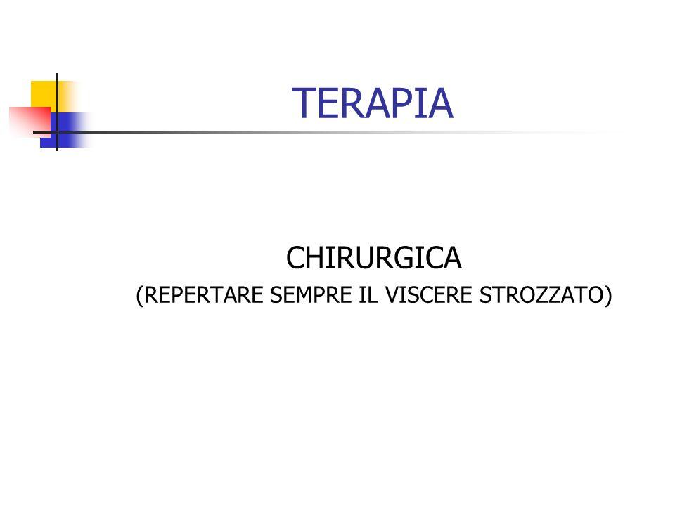 TERAPIA CHIRURGICA (REPERTARE SEMPRE IL VISCERE STROZZATO)