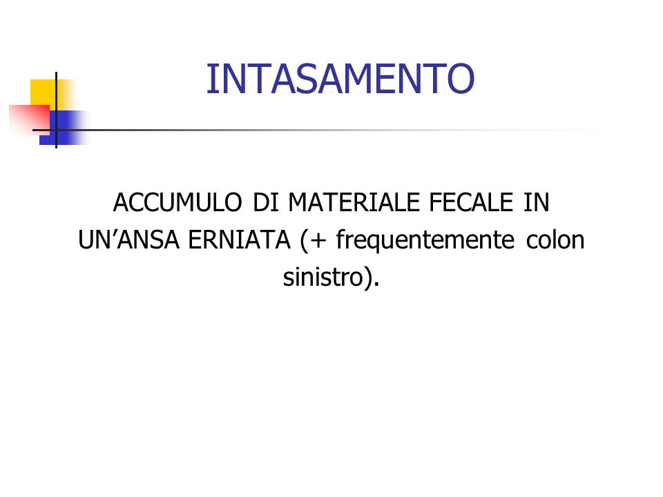 INTASAMENTO ACCUMULO DI MATERIALE FECALE IN UNANSA ERNIATA (+ frequentemente colon sinistro).