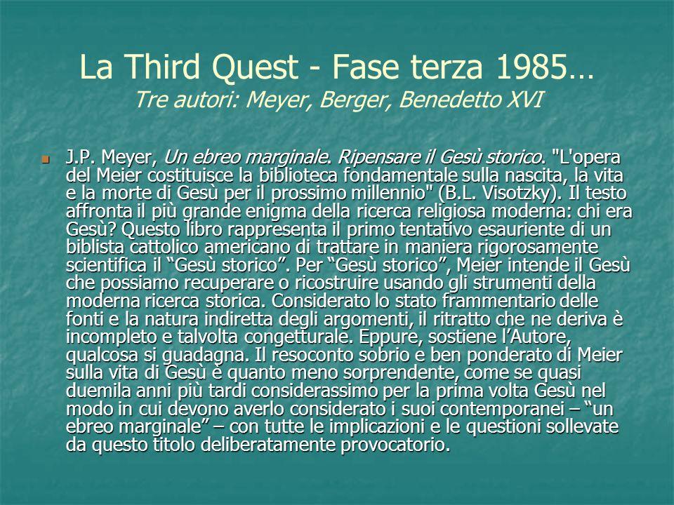 La Third Quest - Fase terza 1985… Tre autori: Meyer, Berger, Benedetto XVI J.P. Meyer, Un ebreo marginale. Ripensare il Gesù storico.