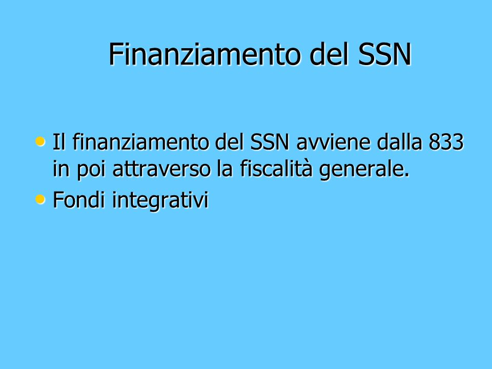 Finanziamento del SSN Finanziamento del SSN Il finanziamento del SSN avviene dalla 833 in poi attraverso la fiscalità generale. Il finanziamento del S