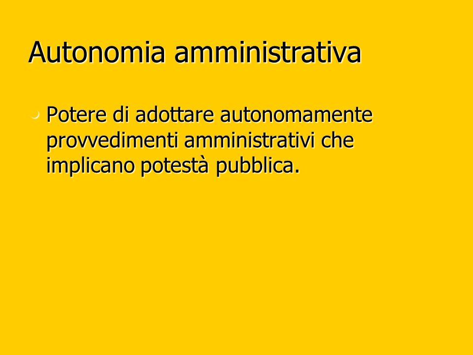 Autonomia amministrativa Potere di adottare autonomamente provvedimenti amministrativi che implicano potestà pubblica. Potere di adottare autonomament