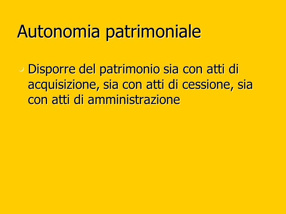 Autonomia patrimoniale Disporre del patrimonio sia con atti di acquisizione, sia con atti di cessione, sia con atti di amministrazione Disporre del pa