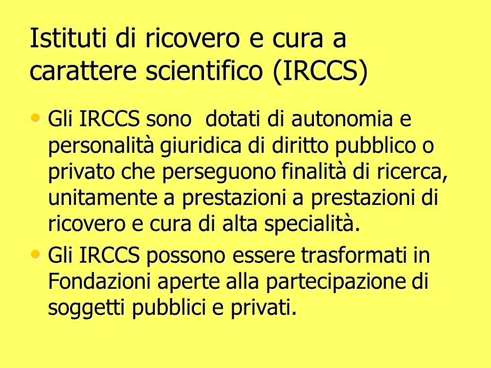 Istituti di ricovero e cura a carattere scientifico (IRCCS) Gli IRCCS sono dotati di autonomia e personalità giuridica di diritto pubblico o privato che perseguono finalità di ricerca, unitamente a prestazioni a prestazioni di ricovero e cura di alta specialità.