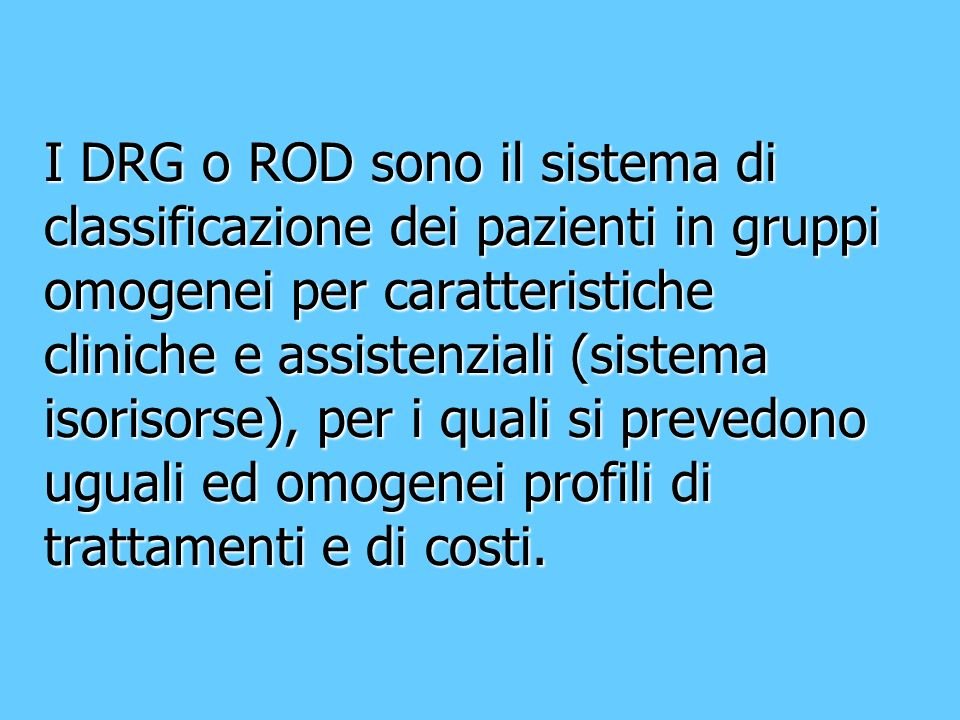 I DRG o ROD sono il sistema di classificazione dei pazienti in gruppi omogenei per caratteristiche cliniche e assistenziali (sistema isorisorse), per