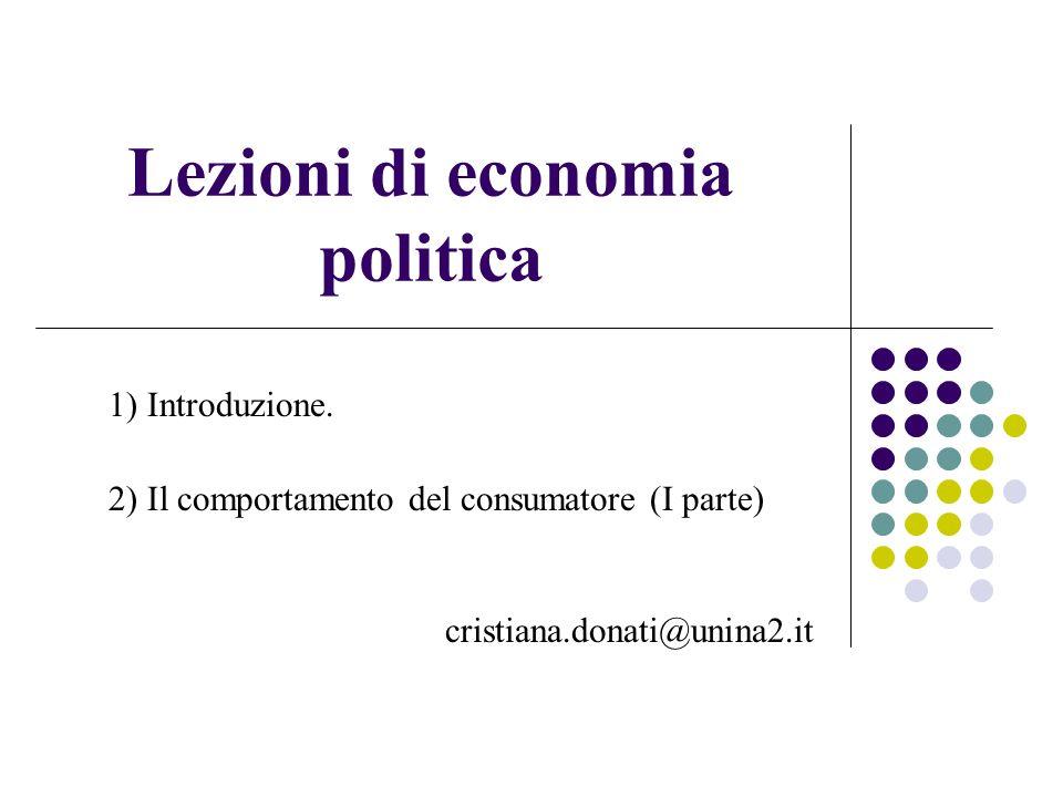 Lezioni di economia politica 1) Introduzione. 2) Il comportamento del consumatore (I parte) cristiana.donati@unina2.it