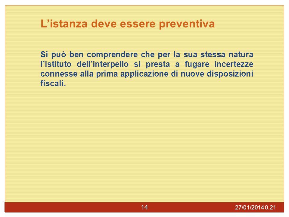 27/01/2014 0.23 14 Listanza deve essere preventiva Si può ben comprendere che per la sua stessa natura listituto dellinterpello si presta a fugare incertezze connesse alla prima applicazione di nuove disposizioni fiscali.