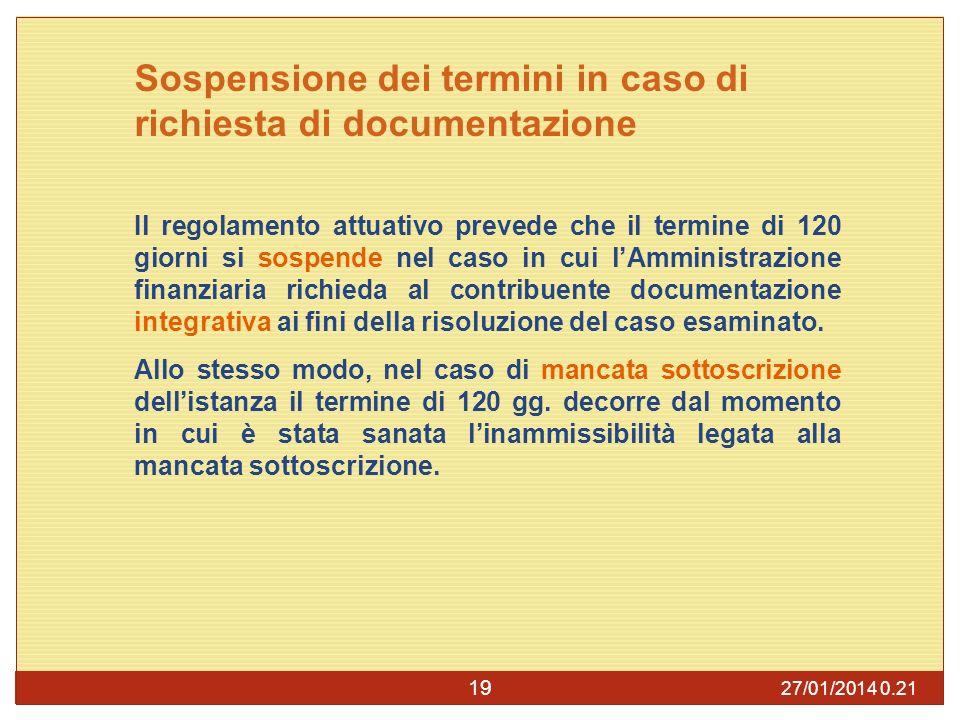 27/01/2014 0.23 19 Sospensione dei termini in caso di richiesta di documentazione Il regolamento attuativo prevede che il termine di 120 giorni si sospende nel caso in cui lAmministrazione finanziaria richieda al contribuente documentazione integrativa ai fini della risoluzione del caso esaminato.