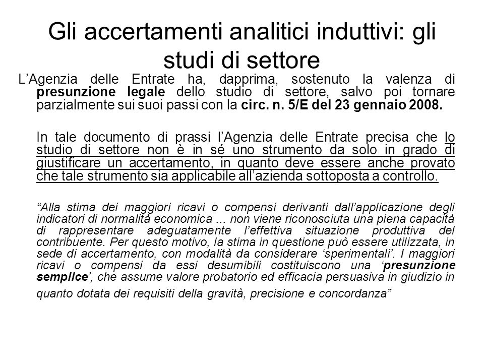 Gli accertamenti analitici induttivi: gli studi di settore LAgenzia delle Entrate ha, dapprima, sostenuto la valenza di presunzione legale dello studi