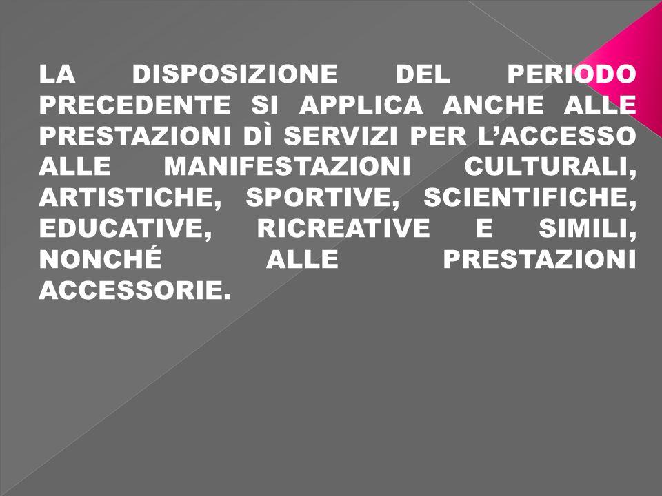 LA DISPOSIZIONE DEL PERIODO PRECEDENTE SI APPLICA ANCHE ALLE PRESTAZIONI DÌ SERVIZI PER LACCESSO ALLE MANIFESTAZIONI CULTURALI, ARTISTICHE, SPORTIVE, SCIENTIFICHE, EDUCATIVE, RICREATIVE E SIMILI, NONCHÉ ALLE PRESTAZIONI ACCESSORIE.