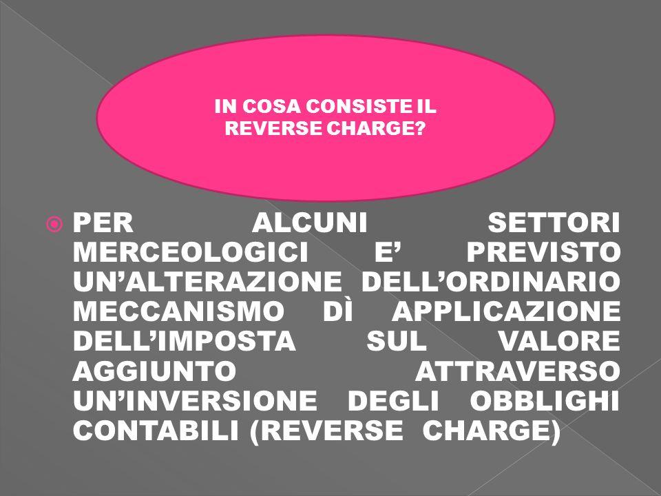 PER ALCUNI SETTORI MERCEOLOGICI E PREVISTO UNALTERAZIONE DELLORDINARIO MECCANISMO DÌ APPLICAZIONE DELLIMPOSTA SUL VALORE AGGIUNTO ATTRAVERSO UNINVERSIONE DEGLI OBBLIGHI CONTABILI (REVERSE CHARGE) IN COSA CONSISTE IL REVERSE CHARGE