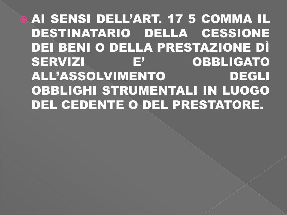 AI SENSI DELLART. 17 5 COMMA IL DESTINATARIO DELLA CESSIONE DEI BENI O DELLA PRESTAZIONE DÌ SERVIZI E OBBLIGATO ALLASSOLVIMENTO DEGLI OBBLIGHI STRUMEN