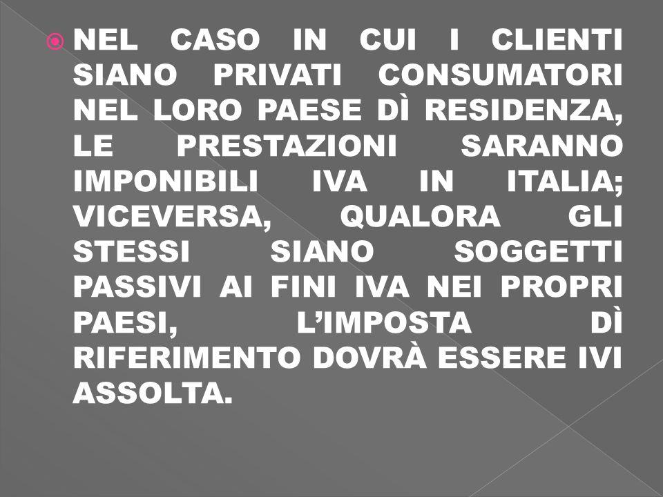 NEL CASO IN CUI I CLIENTI SIANO PRIVATI CONSUMATORI NEL LORO PAESE DÌ RESIDENZA, LE PRESTAZIONI SARANNO IMPONIBILI IVA IN ITALIA; VICEVERSA, QUALORA GLI STESSI SIANO SOGGETTI PASSIVI AI FINI IVA NEI PROPRI PAESI, LIMPOSTA DÌ RIFERIMENTO DOVRÀ ESSERE IVI ASSOLTA.