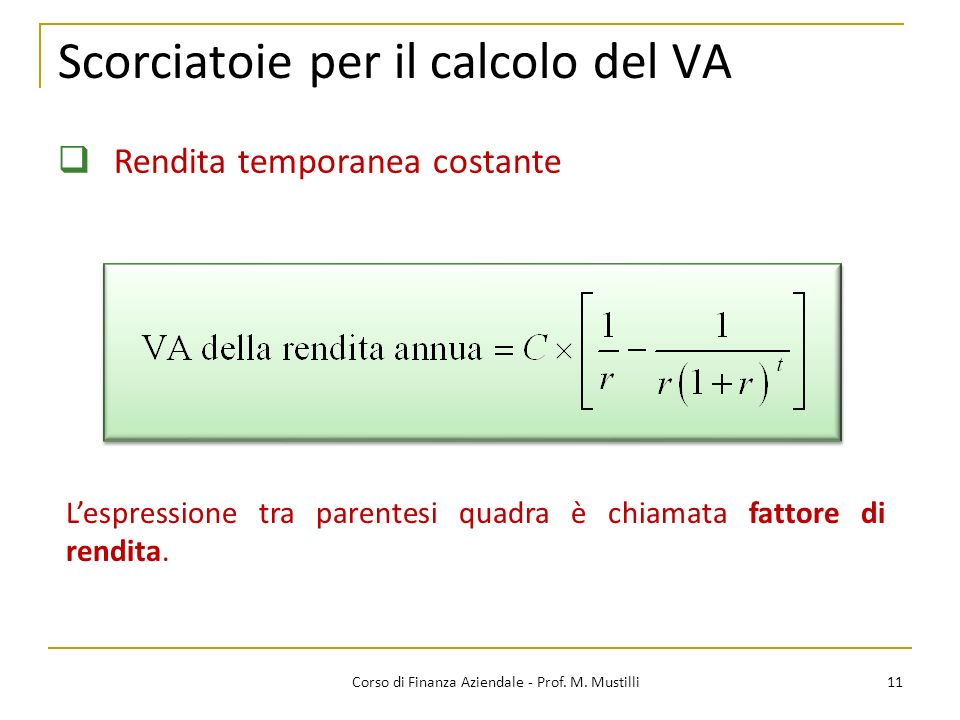 11Corso di Finanza Aziendale - Prof. M. Mustilli Scorciatoie per il calcolo del VA Rendita temporanea costante Lespressione tra parentesi quadra è chi