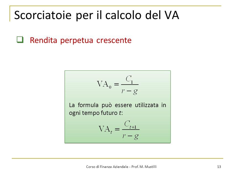 13Corso di Finanza Aziendale - Prof. M. Mustilli Scorciatoie per il calcolo del VA Rendita perpetua crescente La formula può essere utilizzata in ogni