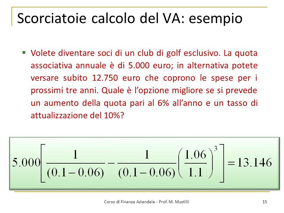 Scorciatoie calcolo del VA: esempio 15Corso di Finanza Aziendale - Prof. M. Mustilli Volete diventare soci di un club di golf esclusivo. La quota asso